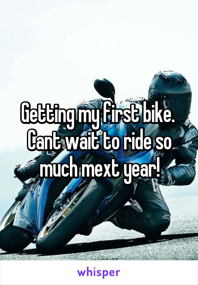 Getting my first bike.  Cant wait to ride so much mext year!