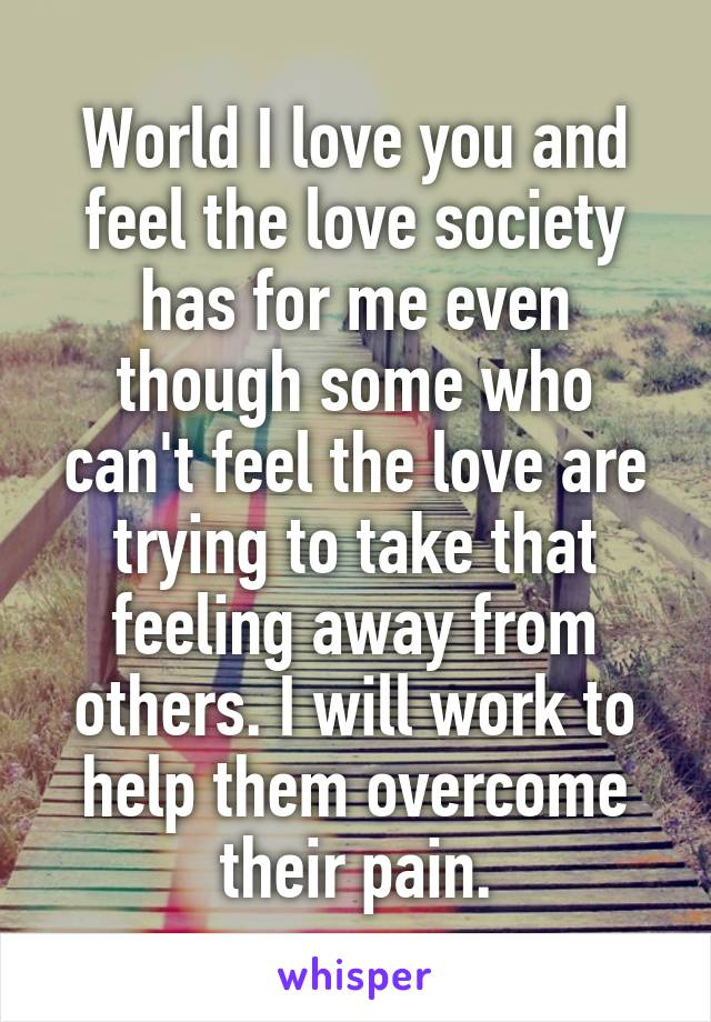 World I love you and feel the love society has for me even though some who can't feel the love are trying to take that feeling away from others. I will work to help them overcome their pain.