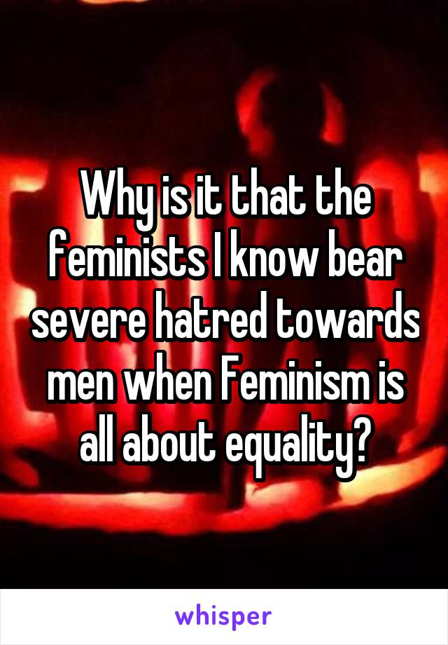 Why is it that the feminists I know bear severe hatred towards men when Feminism is all about equality?