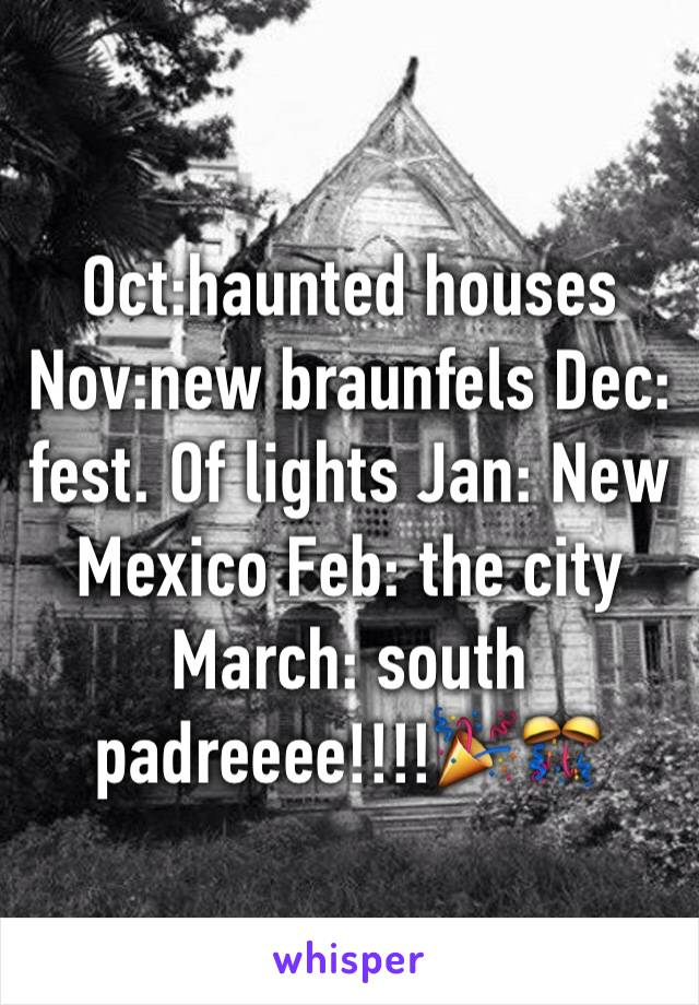 Oct:haunted houses Nov:new braunfels Dec: fest. Of lights Jan: New Mexico Feb: the city March: south padreeee!!!!🎉🎊