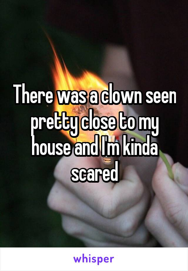 There was a clown seen pretty close to my house and I'm kinda scared