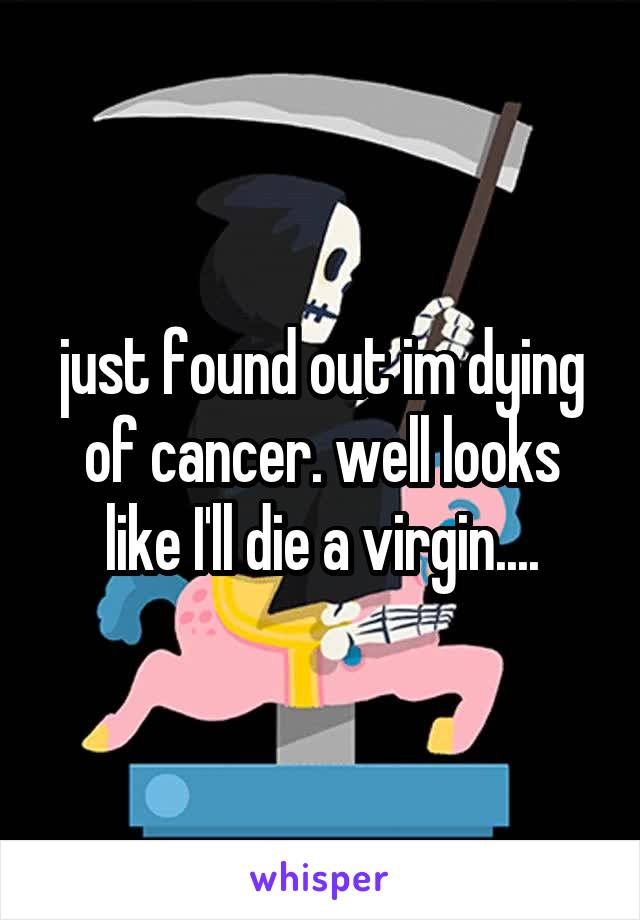 just found out im dying of cancer. well looks like I'll die a virgin....