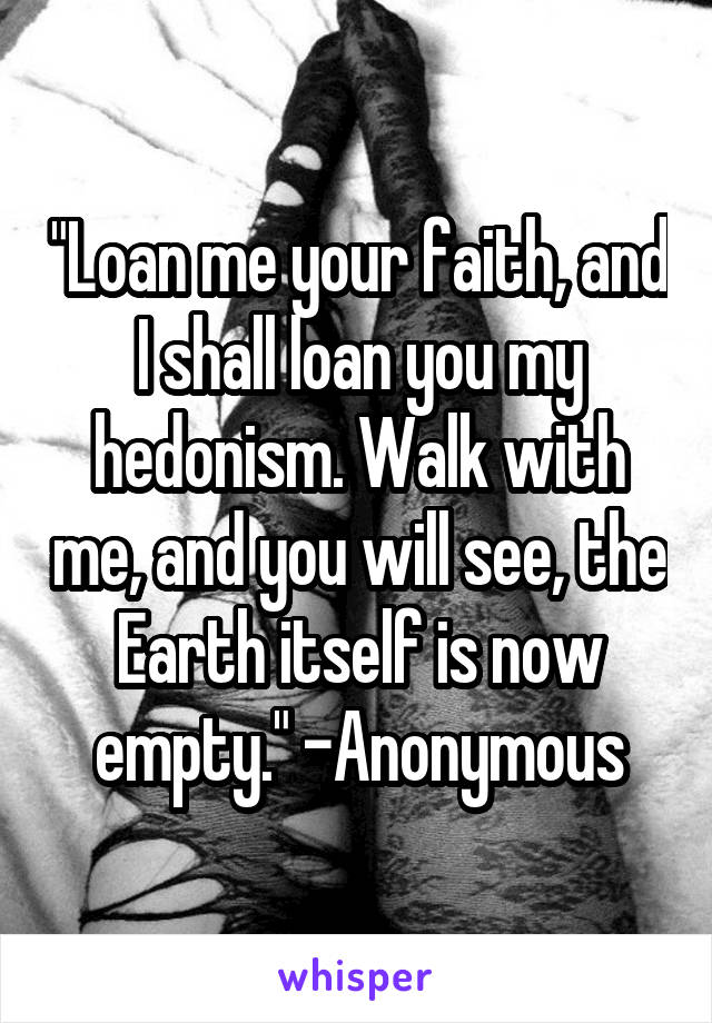 """Loan me your faith, and I shall loan you my hedonism. Walk with me, and you will see, the Earth itself is now empty."" -Anonymous"