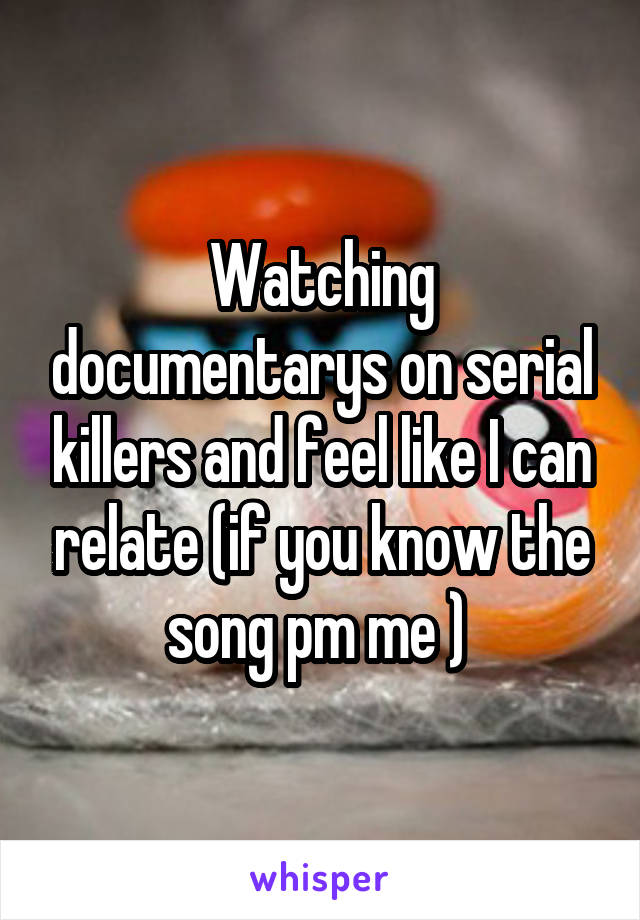 Watching documentarys on serial killers and feel like I can relate (if you know the song pm me )