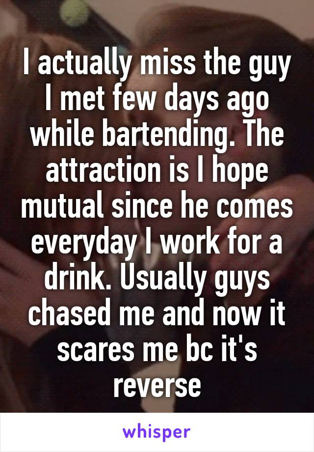 I actually miss the guy I met few days ago while bartending. The attraction is I hope mutual since he comes everyday I work for a drink. Usually guys chased me and now it scares me bc it's reverse