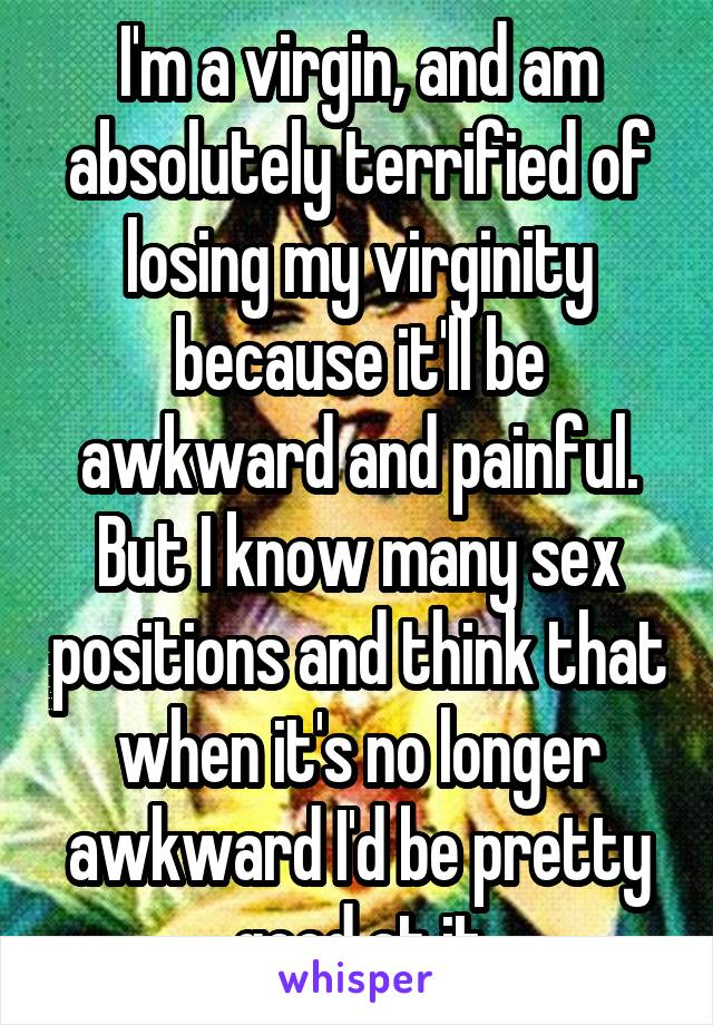 I'm a virgin, and am absolutely terrified of losing my virginity because it'll be awkward and painful. But I know many sex positions and think that when it's no longer awkward I'd be pretty good at it