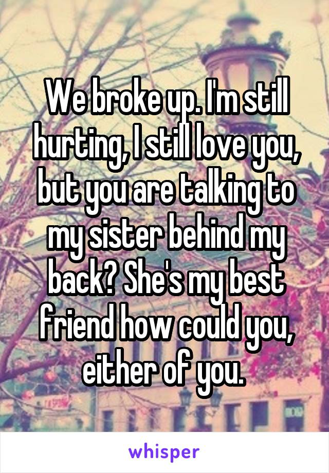 We broke up. I'm still hurting, I still love you, but you are talking to my sister behind my back? She's my best friend how could you, either of you.