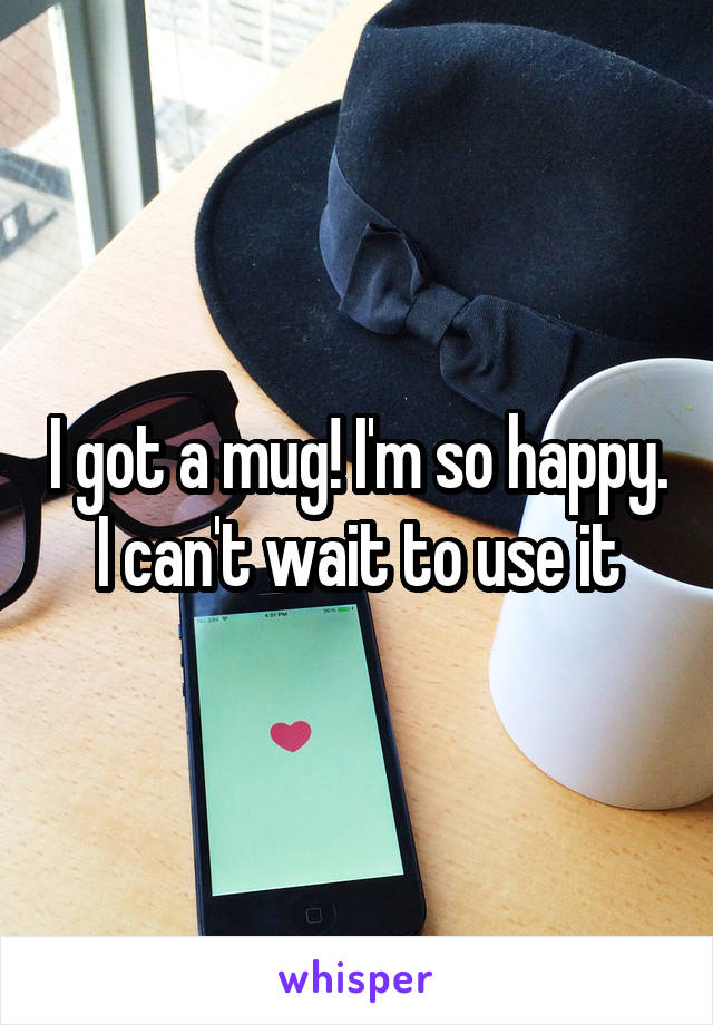 I got a mug! I'm so happy. I can't wait to use it