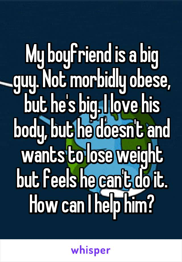 My boyfriend is a big guy. Not morbidly obese, but he's big. I love his body, but he doesn't and wants to lose weight but feels he can't do it. How can I help him?