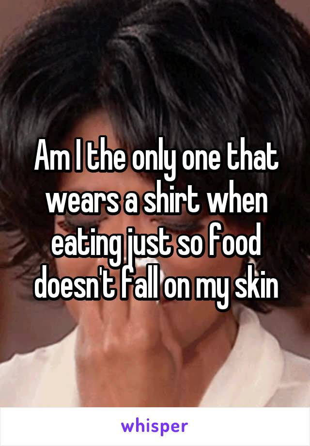 Am I the only one that wears a shirt when eating just so food doesn't fall on my skin