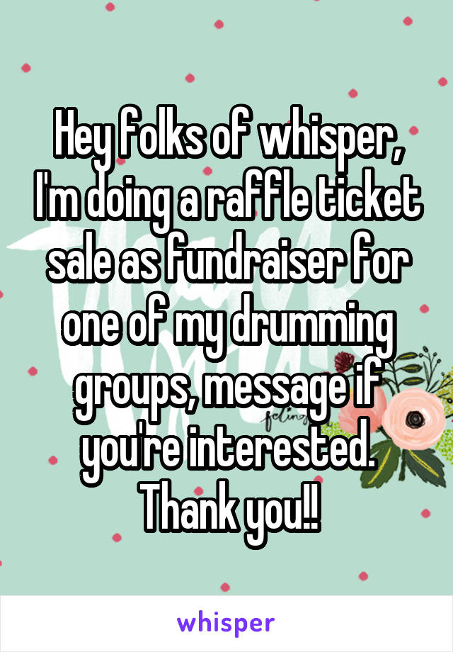 Hey folks of whisper, I'm doing a raffle ticket sale as fundraiser for one of my drumming groups, message if you're interested. Thank you!!