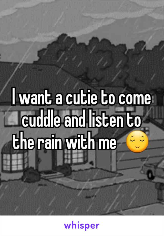 I want a cutie to come cuddle and listen to the rain with me  😌