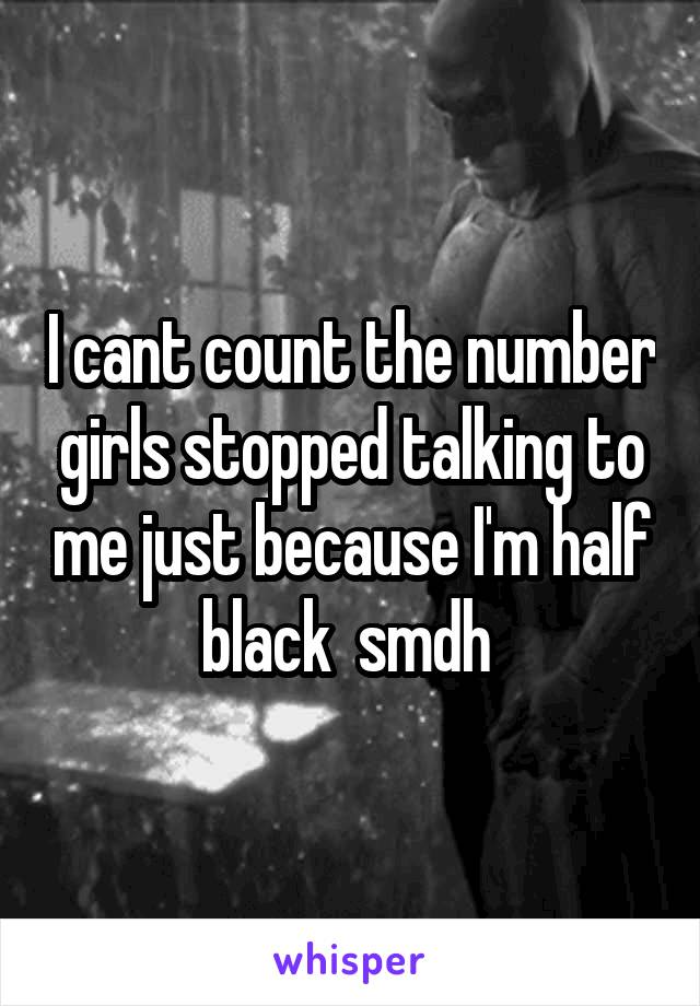 I cant count the number girls stopped talking to me just because I'm half black  smdh