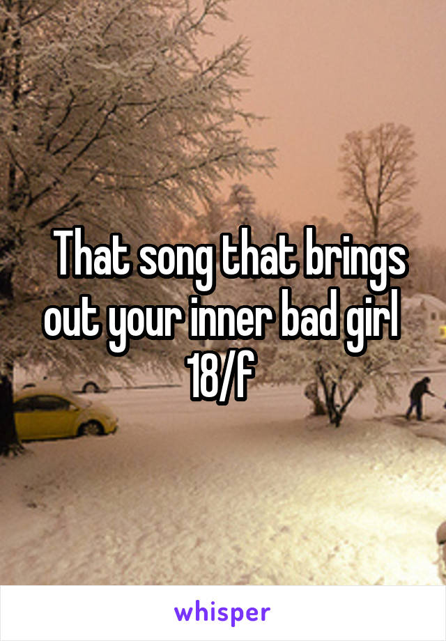That song that brings out your inner bad girl  18/f