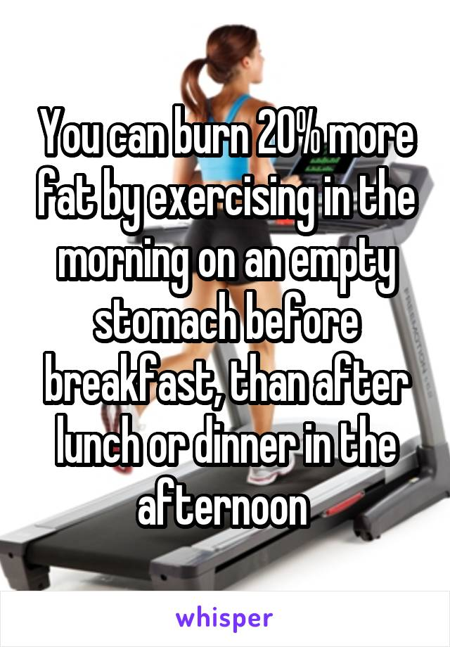 You can burn 20% more fat by exercising in the morning on an empty stomach before breakfast, than after lunch or dinner in the afternoon