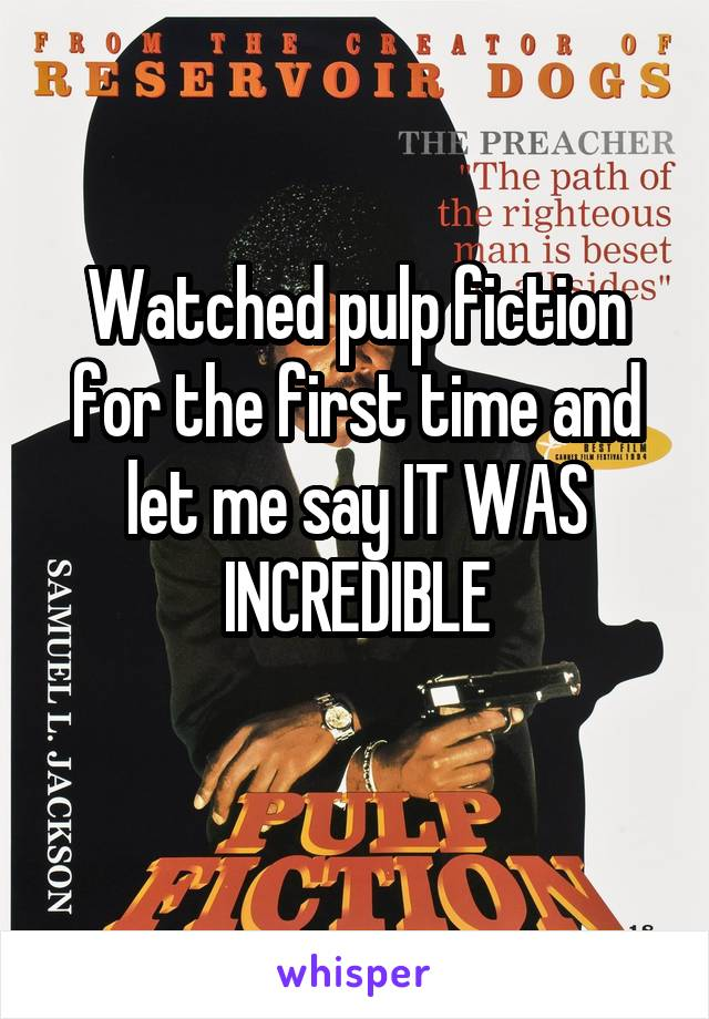 Watched pulp fiction for the first time and let me say IT WAS INCREDIBLE