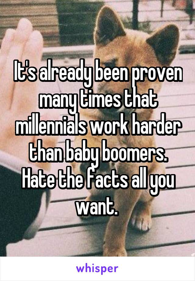 It's already been proven many times that millennials work harder than baby boomers. Hate the facts all you want.
