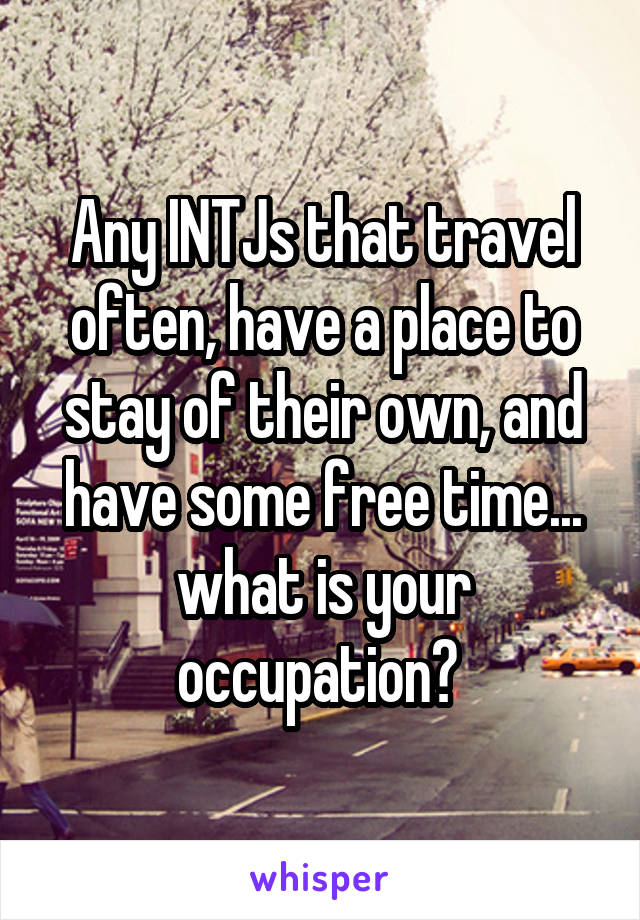 Any INTJs that travel often, have a place to stay of their own, and have some free time... what is your occupation?