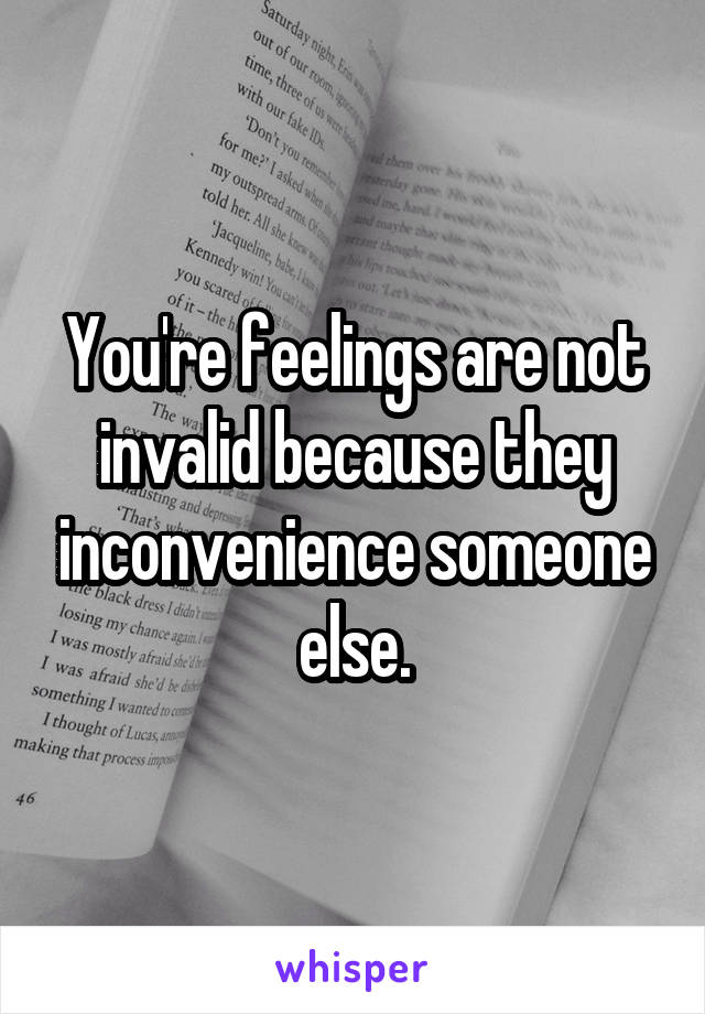 You're feelings are not invalid because they inconvenience someone else.