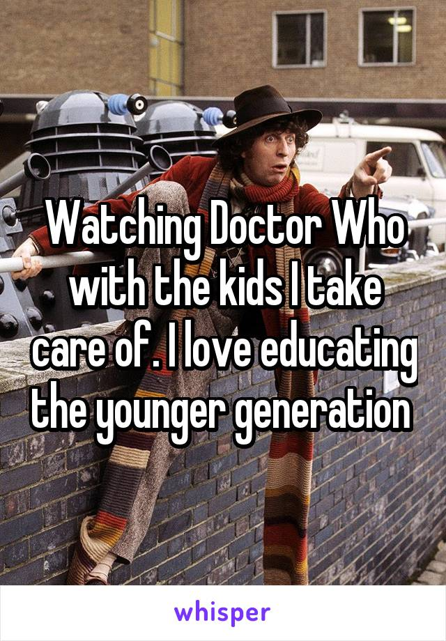 Watching Doctor Who with the kids I take care of. I love educating the younger generation