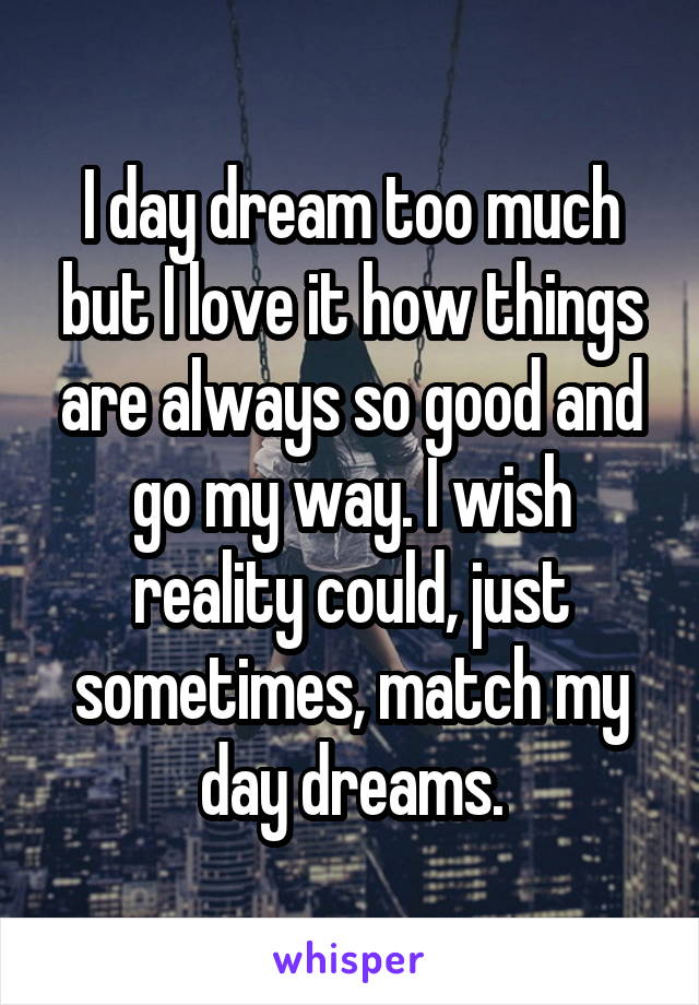 I day dream too much but I love it how things are always so good and go my way. I wish reality could, just sometimes, match my day dreams.