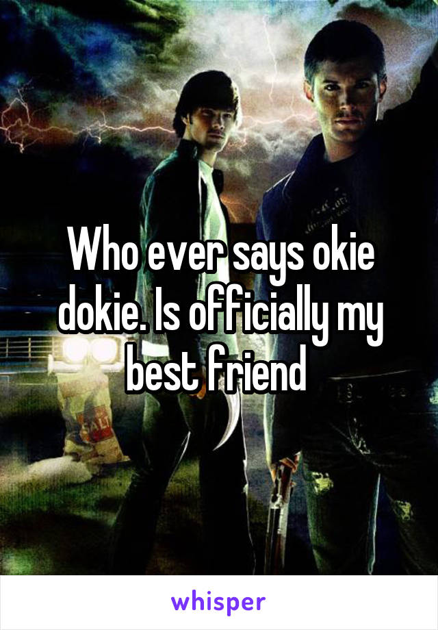 Who ever says okie dokie. Is officially my best friend