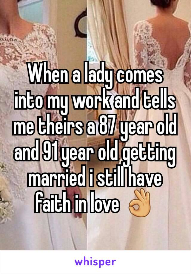 When a lady comes into my work and tells me theirs a 87 year old and 91 year old getting married i still have faith in love 👌