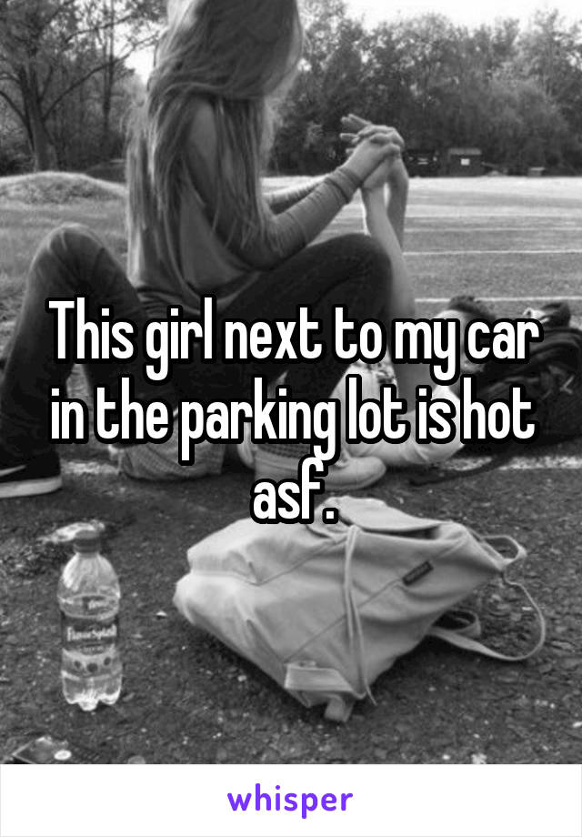 This girl next to my car in the parking lot is hot asf.