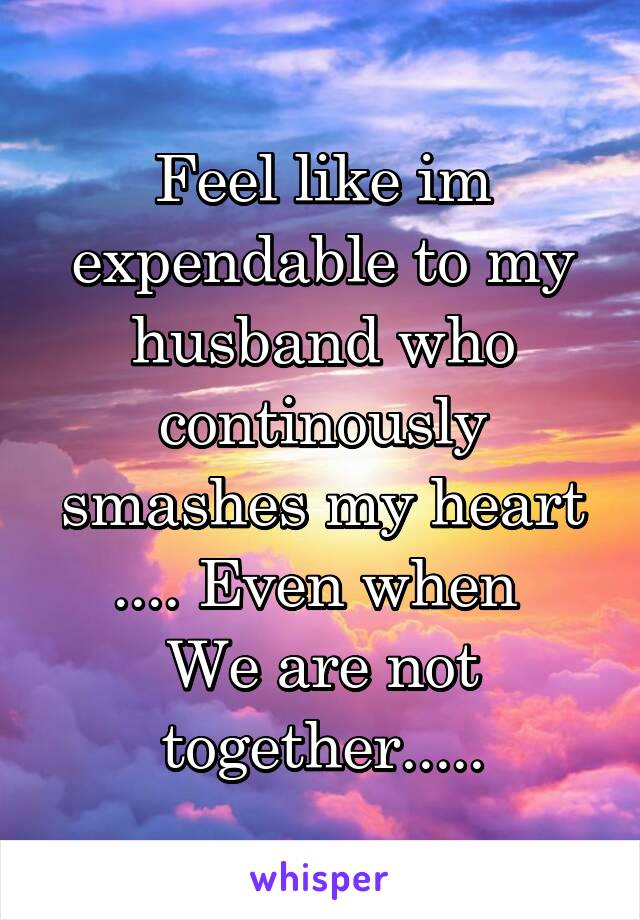 Feel like im expendable to my husband who continously smashes my heart .... Even when  We are not together.....