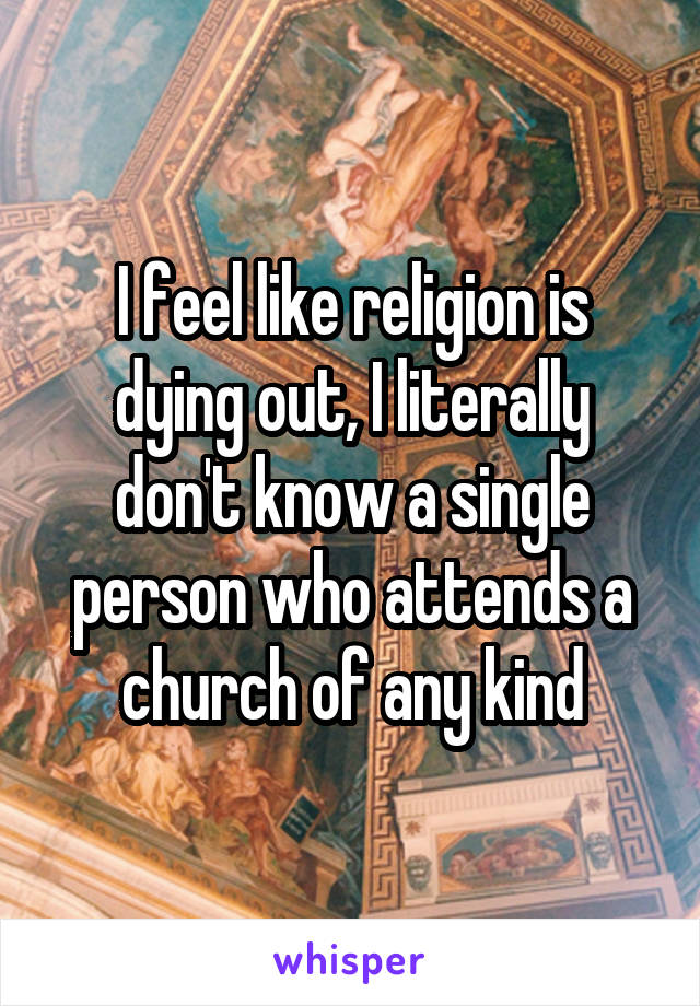 I feel like religion is dying out, I literally don't know a single person who attends a church of any kind