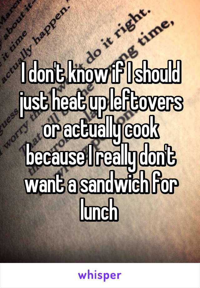 I don't know if I should just heat up leftovers or actually cook because I really don't want a sandwich for lunch