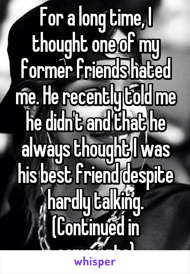 For a long time, I thought one of my former friends hated me. He recently told me he didn't and that he always thought I was his best friend despite hardly talking. (Continued in comments)