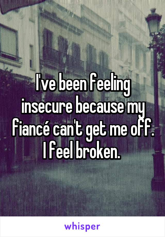 I've been feeling insecure because my fiancé can't get me off. I feel broken.