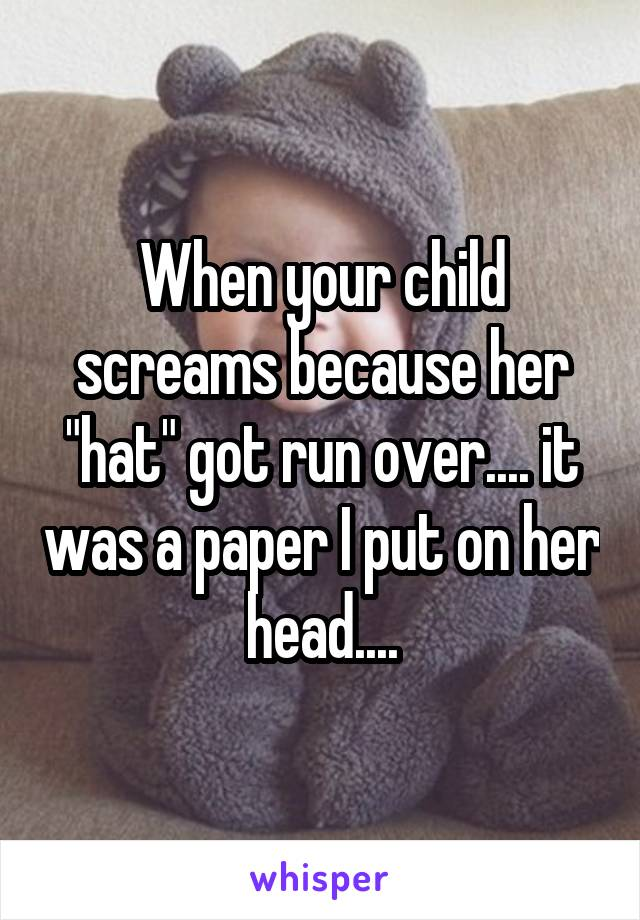 """When your child screams because her """"hat"""" got run over.... it was a paper I put on her head...."""