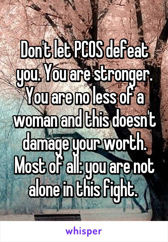Don't let PCOS defeat you. You are stronger. You are no less of a woman and this doesn't damage your worth. Most of all: you are not alone in this fight.