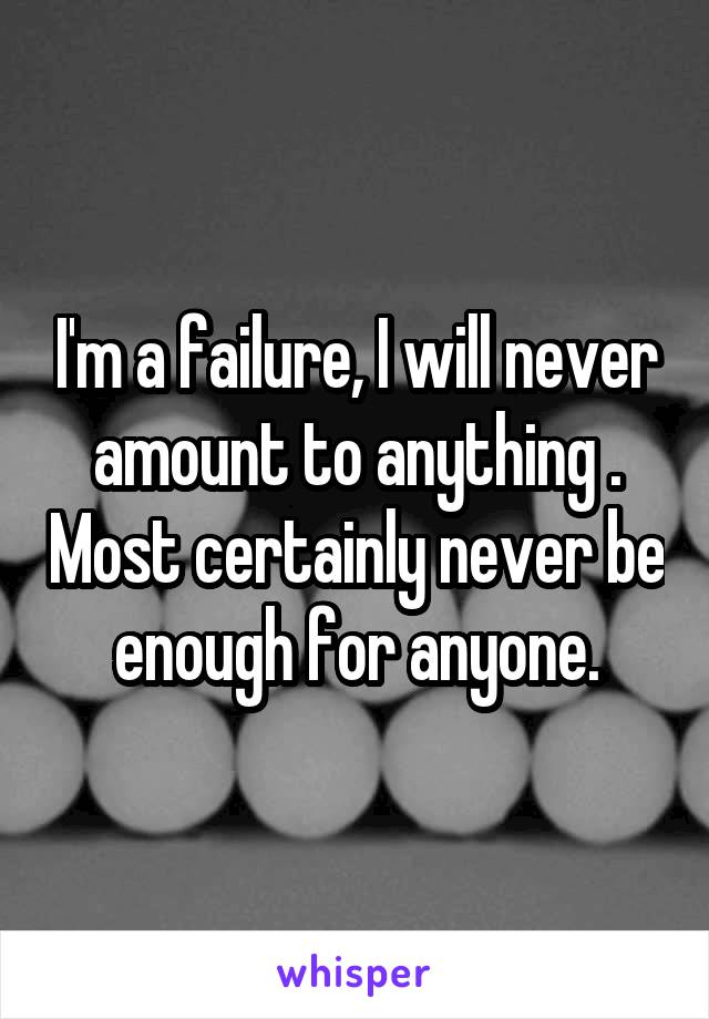 I'm a failure, I will never amount to anything . Most certainly never be enough for anyone.