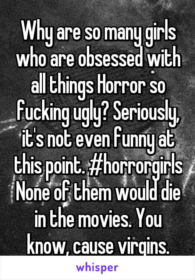 Why are so many girls who are obsessed with all things Horror so fucking ugly? Seriously, it's not even funny at this point. #horrorgirls None of them would die in the movies. You know, cause virgins.