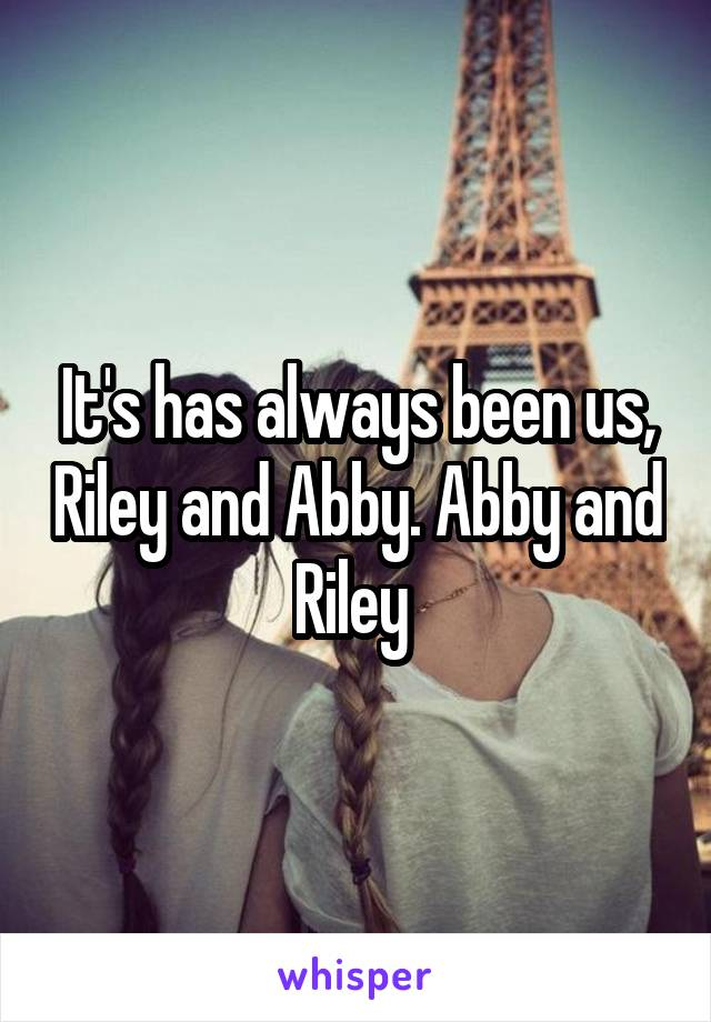 It's has always been us, Riley and Abby. Abby and Riley
