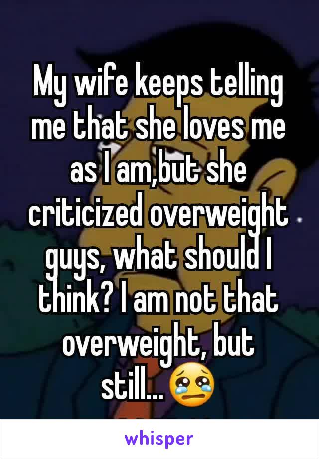My wife keeps telling me that she loves me as I am,but she criticized overweight guys, what should I think? I am not that overweight, but still...😢