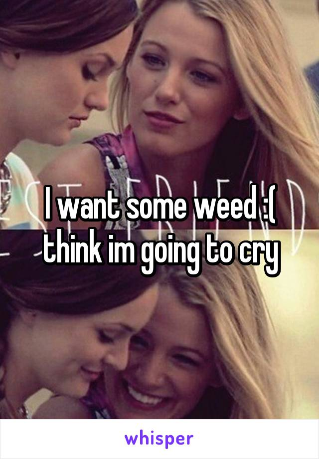 I want some weed :( think im going to cry