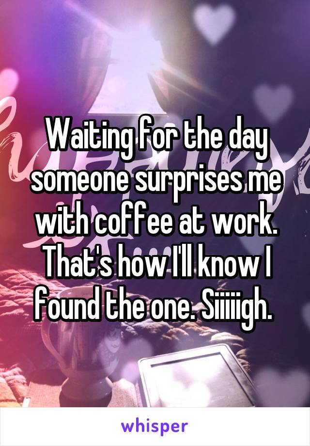 Waiting for the day someone surprises me with coffee at work. That's how I'll know I found the one. Siiiiigh.