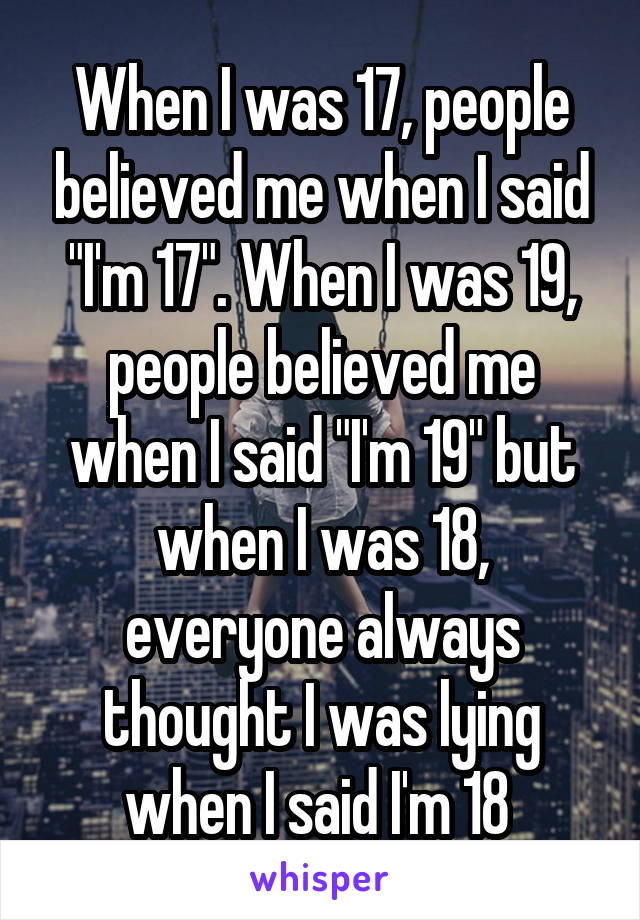 """When I was 17, people believed me when I said """"I'm 17"""". When I was 19, people believed me when I said """"I'm 19"""" but when I was 18, everyone always thought I was lying when I said I'm 18"""