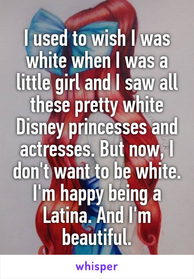 I used to wish I was white when I was a little girl and I saw all these pretty white Disney princesses and actresses. But now, I don't want to be white. I'm happy being a Latina. And I'm beautiful.