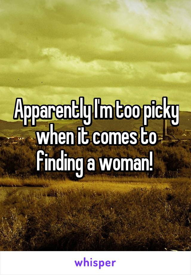 Apparently I'm too picky when it comes to finding a woman!