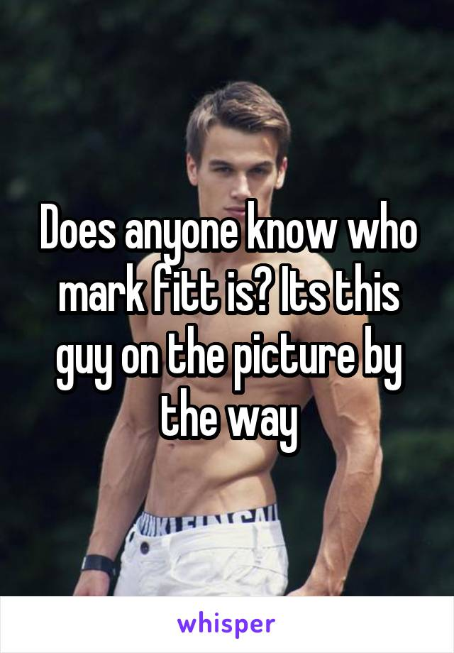 Does anyone know who mark fitt is? Its this guy on the picture by the way