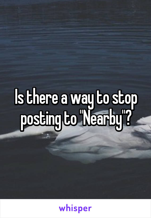 "Is there a way to stop posting to ""Nearby""?"