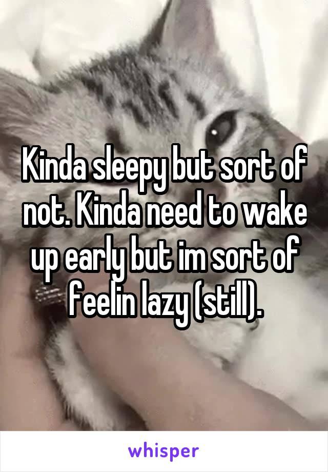 Kinda sleepy but sort of not. Kinda need to wake up early but im sort of feelin lazy (still).