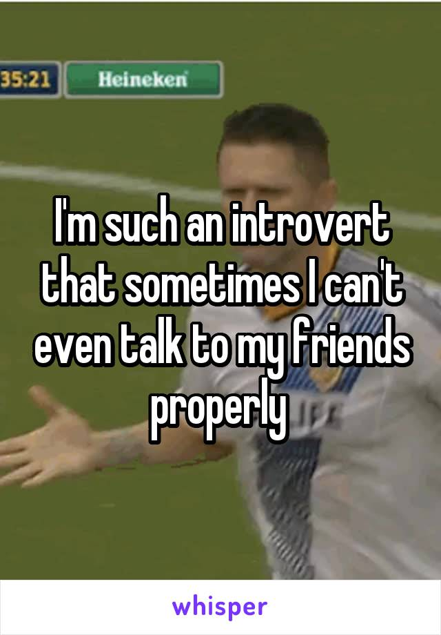 I'm such an introvert that sometimes I can't even talk to my friends properly