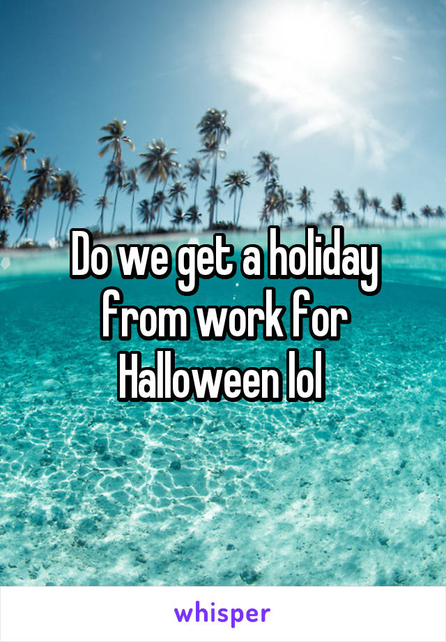 Do we get a holiday from work for Halloween lol