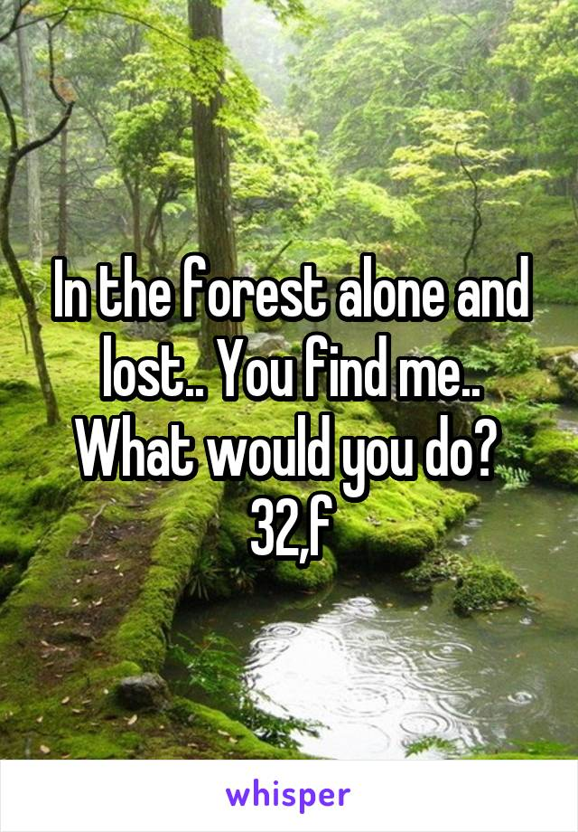 In the forest alone and lost.. You find me.. What would you do?  32,f